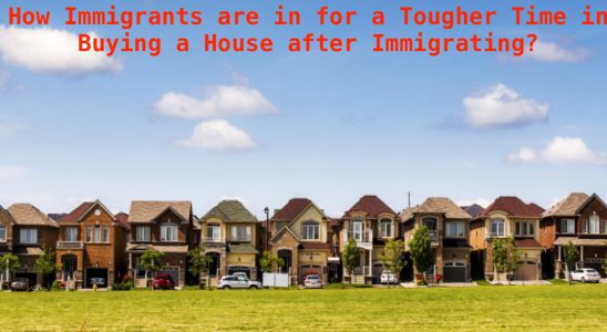 How Immigrants are in for a Tougher Time in Buying a House after Immigrating?