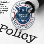 Immigrants applied for the status change need to worry because of the policy change by the USCIS