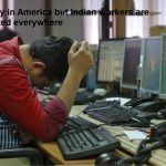 Not only in America but Indian workers are unwanted everywhere