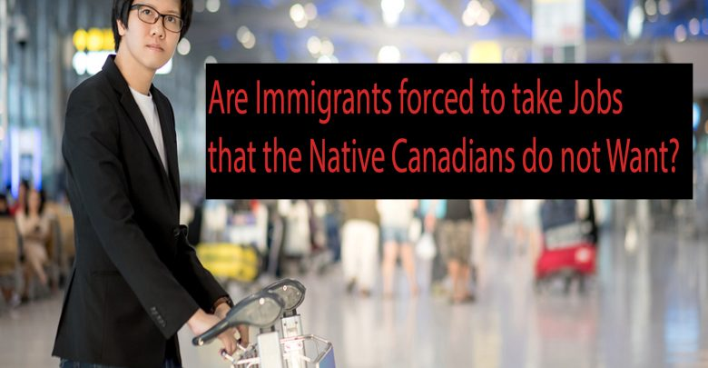 Are immigrants forced to take jobs that the native Canadians do not want?
