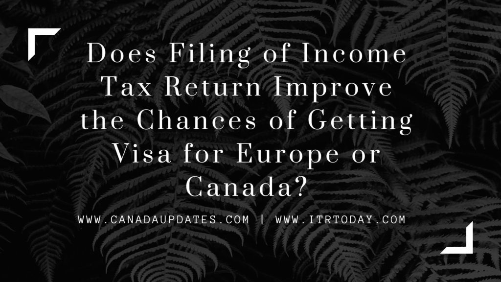 Does Filing of Income Tax Return Improve the Chances of Getting Visa for Europe or Canada 1